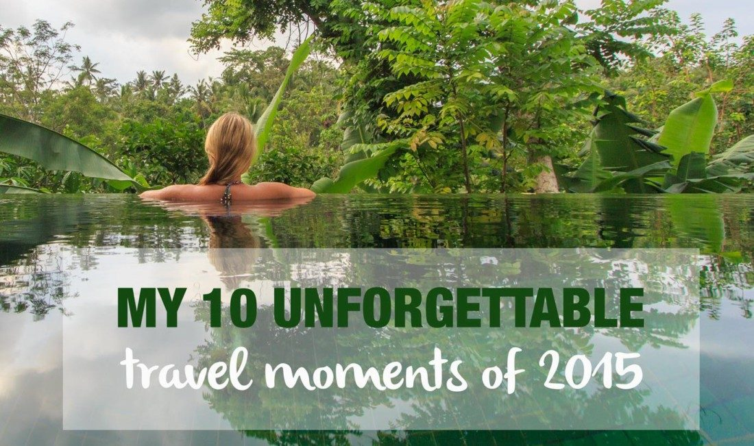 my 10 unforgettable travel moments of 2015